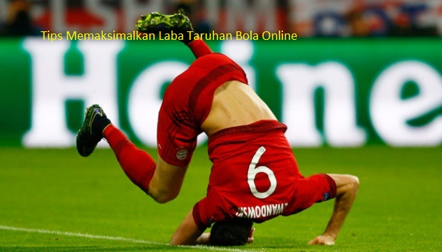 Tips Memaksimalkan Laba Taruhan Bola Online